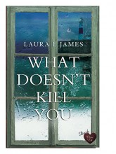 What Doesn't Kill You by Laura E James